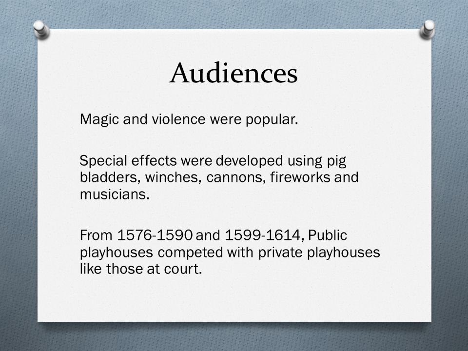 Audiences Magic and violence were popular. Special effects were developed using pig bladders, winches, cannons, fireworks and musicians. From 1576-159