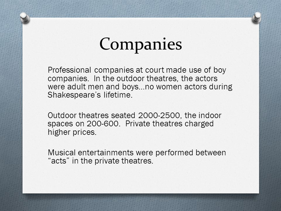 Companies Professional companies at court made use of boy companies. In the outdoor theatres, the actors were adult men and boys…no women actors durin