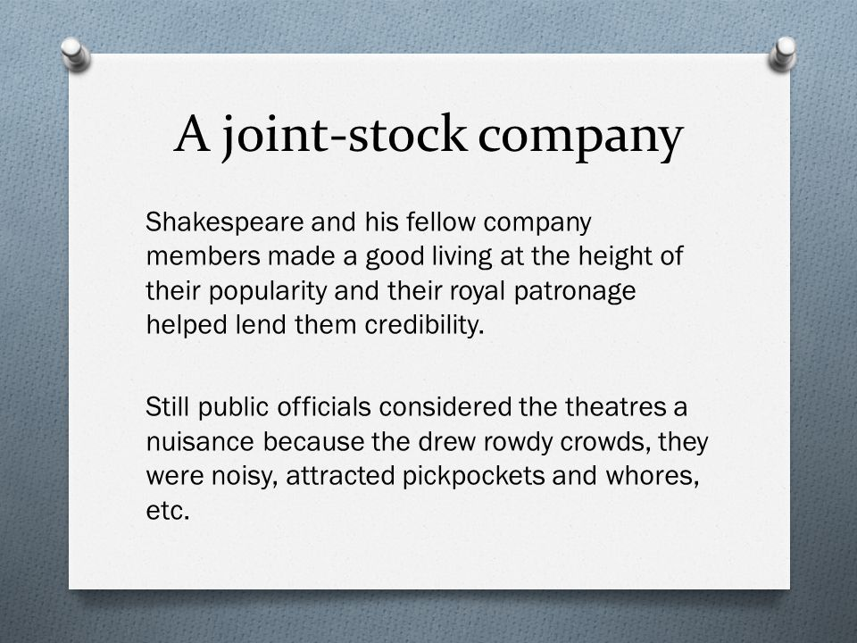 A joint-stock company Shakespeare and his fellow company members made a good living at the height of their popularity and their royal patronage helped