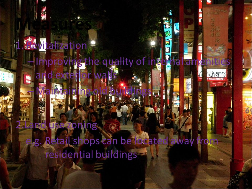 Measures 1. Revitalization – Improving the quality of internal amenities and exterior walls – Maintaining old buildings 2.Land use zoning e.g. Retail