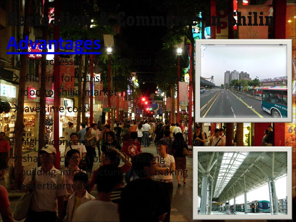 Recreation & Commerce in Shilin Advantages 1) high accessibility (roads and railway)  efficient for transporting goods and food to Shilin market  save time cost 2) highly concentrated of stalls and shops  sharing cost in bulk purchasing building infrastructures, and making advertisements