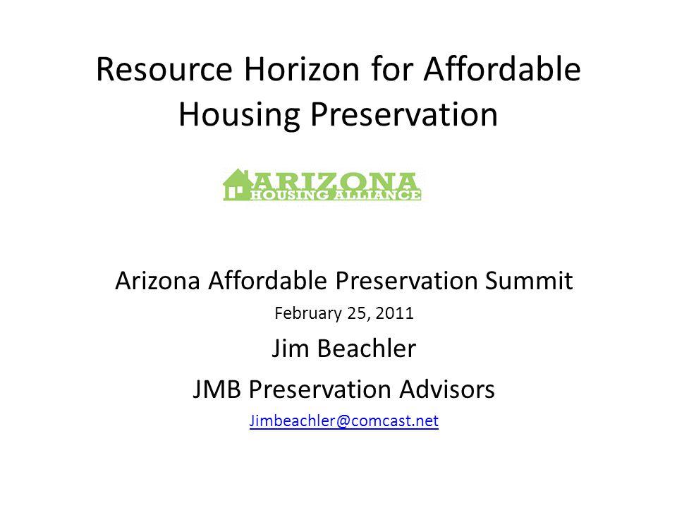 Resource Horizon for Affordable Housing Preservation Arizona Affordable Preservation Summit February 25, 2011 Jim Beachler JMB Preservation Advisors Jimbeachler@comcast.net