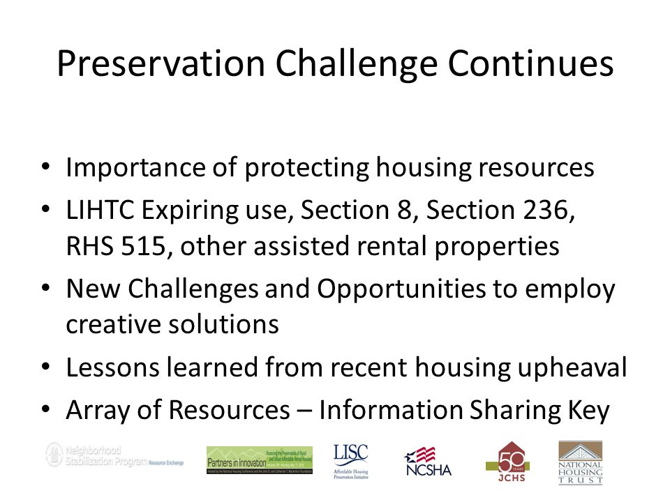 Preservation Challenge Continues Importance of protecting housing resources LIHTC Expiring use, Section 8, Section 236, RHS 515, other assisted rental properties New Challenges and Opportunities to employ creative solutions Lessons learned from recent housing upheaval Array of Resources – Information Sharing Key