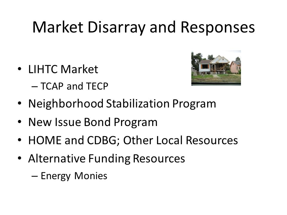 Market Disarray and Responses LIHTC Market – TCAP and TECP Neighborhood Stabilization Program New Issue Bond Program HOME and CDBG; Other Local Resour