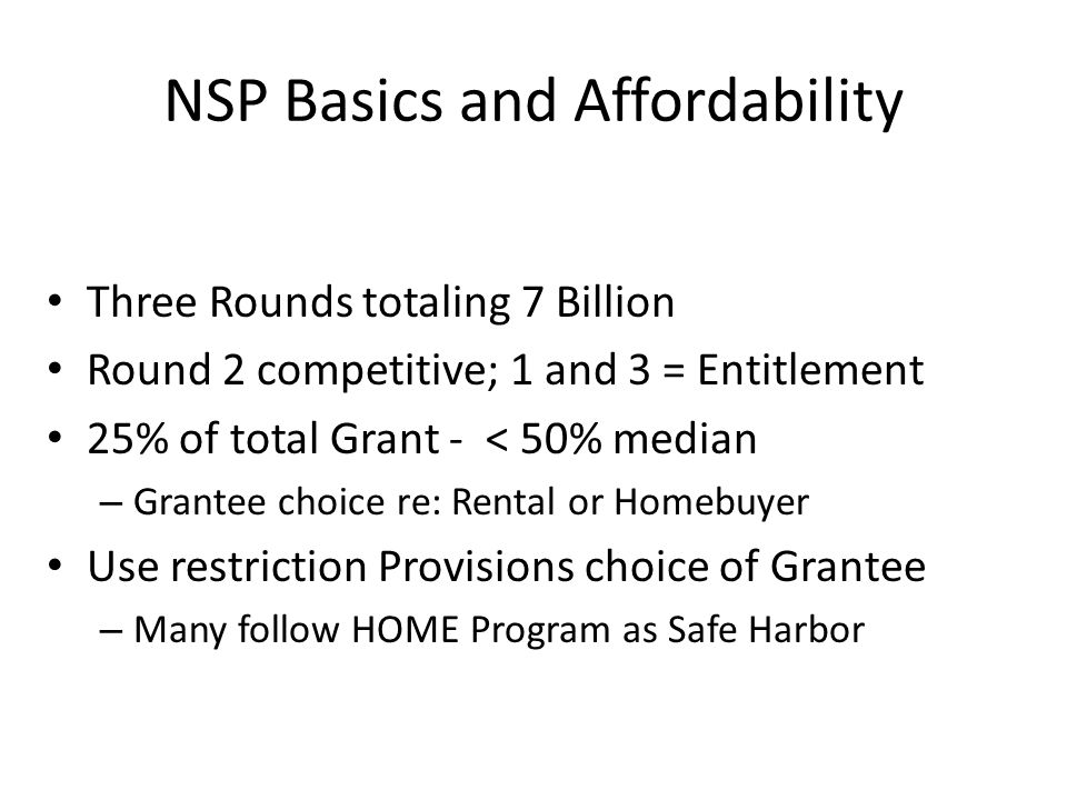 NSP Basics and Affordability Three Rounds totaling 7 Billion Round 2 competitive; 1 and 3 = Entitlement 25% of total Grant - < 50% median – Grantee choice re: Rental or Homebuyer Use restriction Provisions choice of Grantee – Many follow HOME Program as Safe Harbor