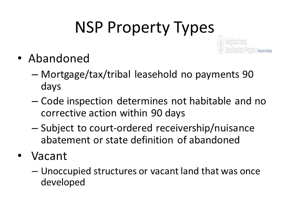 NSP Property Types Abandoned – Mortgage/tax/tribal leasehold no payments 90 days – Code inspection determines not habitable and no corrective action w