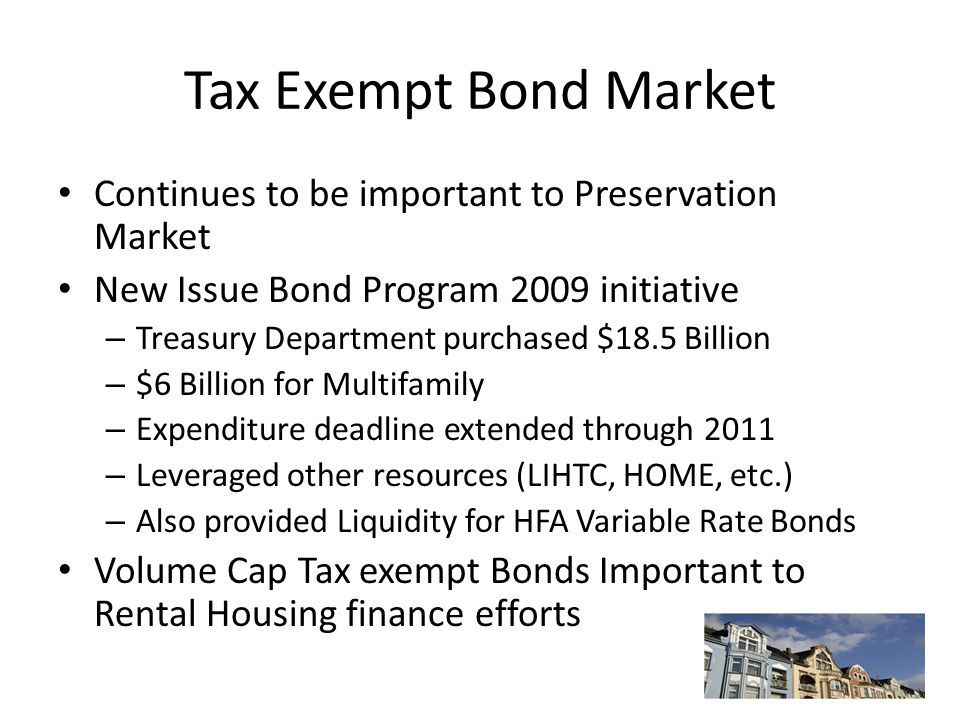 Tax Exempt Bond Market Continues to be important to Preservation Market New Issue Bond Program 2009 initiative – Treasury Department purchased $18.5 Billion – $6 Billion for Multifamily – Expenditure deadline extended through 2011 – Leveraged other resources (LIHTC, HOME, etc.) – Also provided Liquidity for HFA Variable Rate Bonds Volume Cap Tax exempt Bonds Important to Rental Housing finance efforts