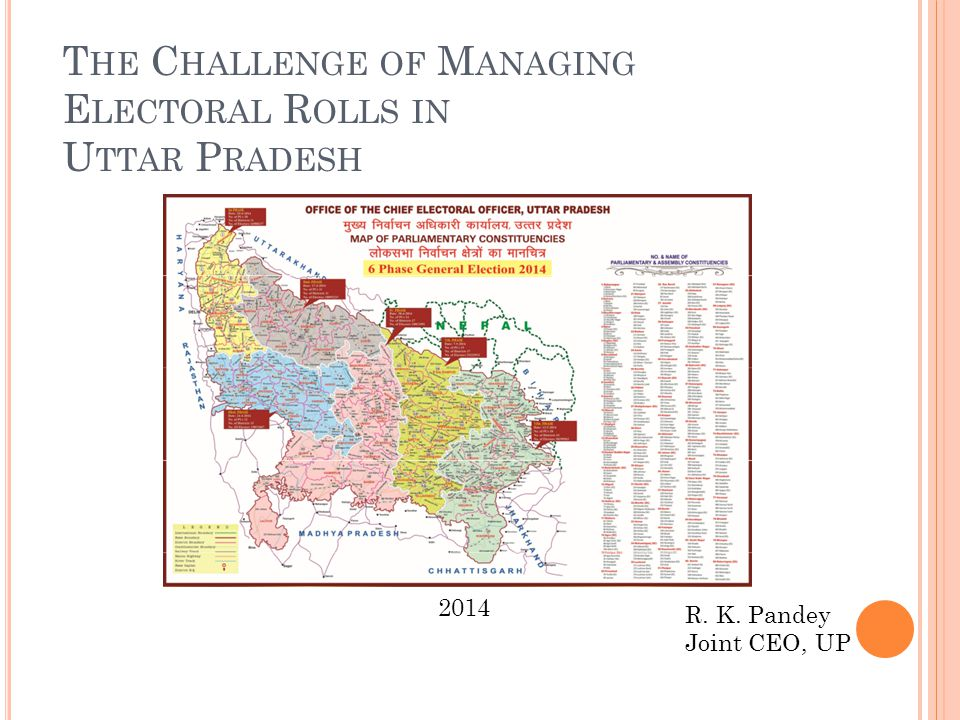 T HE C HALLENGE OF M ANAGING E LECTORAL R OLLS IN U TTAR P RADESH R. K. Pandey Joint CEO, UP 2014