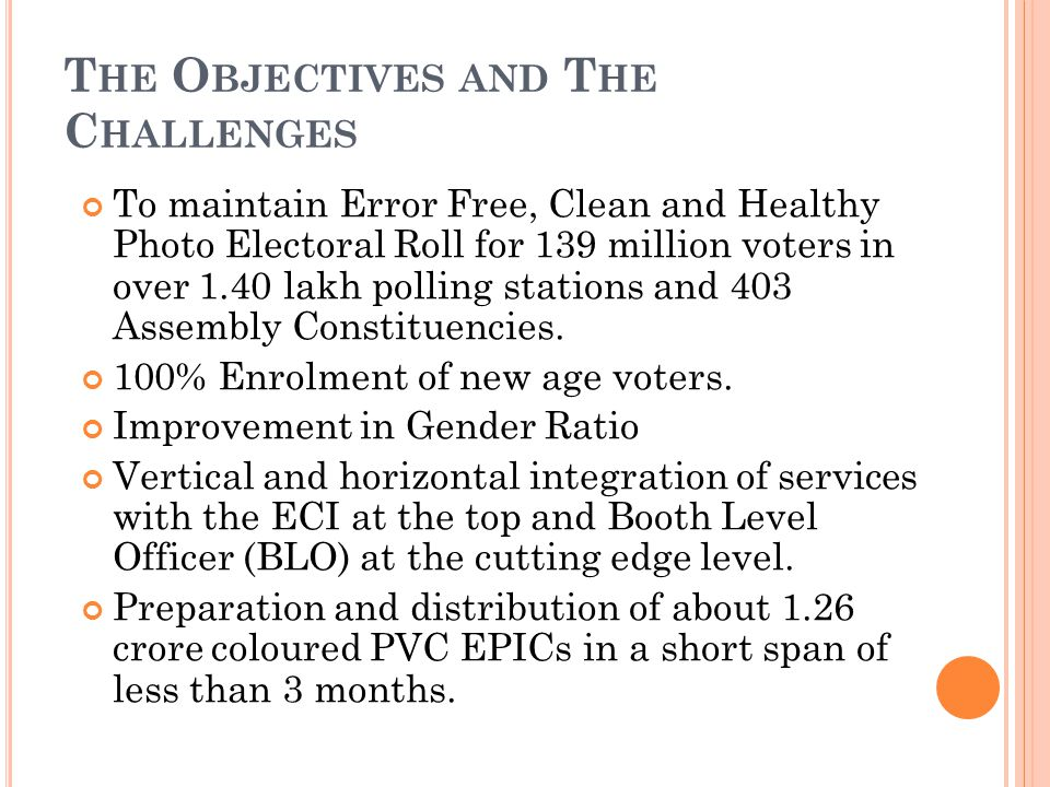 T HE O BJECTIVES AND T HE C HALLENGES To maintain Error Free, Clean and Healthy Photo Electoral Roll for 139 million voters in over 1.40 lakh polling stations and 403 Assembly Constituencies.