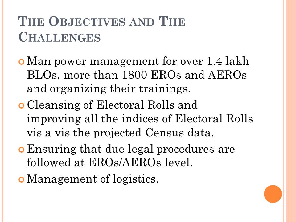 T HE O BJECTIVES AND T HE C HALLENGES Man power management for over 1.4 lakh BLOs, more than 1800 EROs and AEROs and organizing their trainings.
