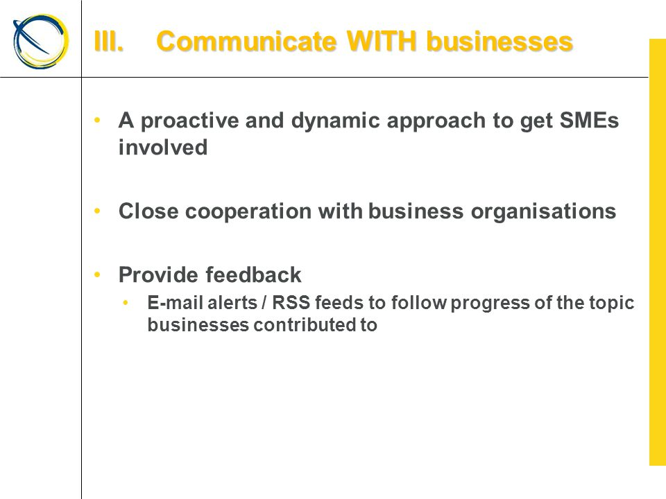 A proactive and dynamic approach to get SMEs involved Close cooperation with business organisations Provide feedback E-mail alerts / RSS feeds to follow progress of the topic businesses contributed to III.Communicate WITH businesses