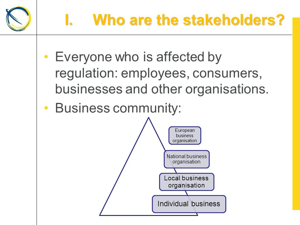 Everyone who is affected by regulation: employees, consumers, businesses and other organisations.