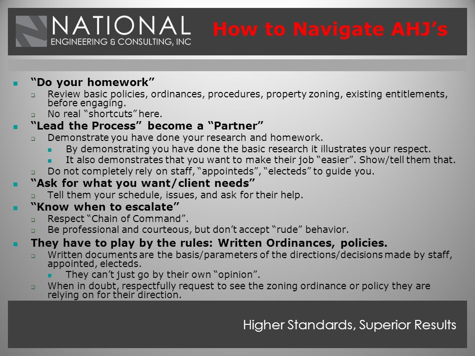 Higher Standards, Superior Results How to Navigate AHJ's Do your homework  Review basic policies, ordinances, procedures, property zoning, existing entitlements, before engaging.