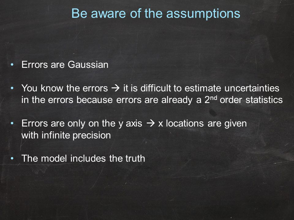 Errors are Gaussian You know the errors  it is difficult to estimate uncertainties in the errors because errors are already a 2 nd order statistics E