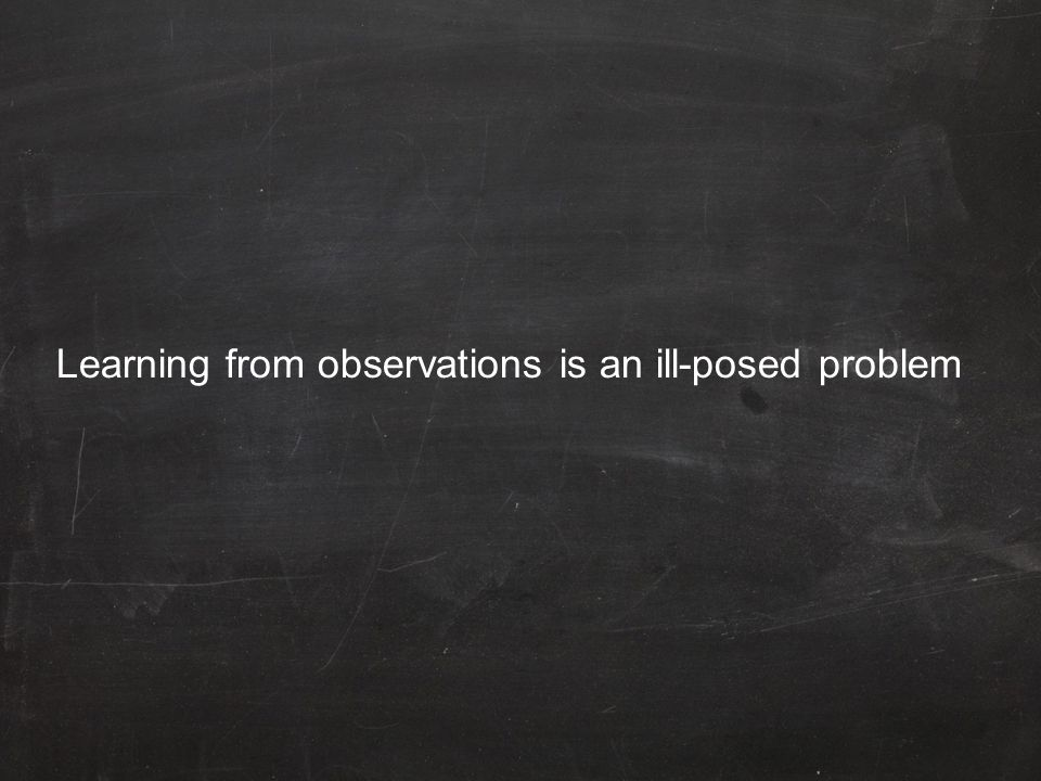 Learning from observations is an ill-posed problem