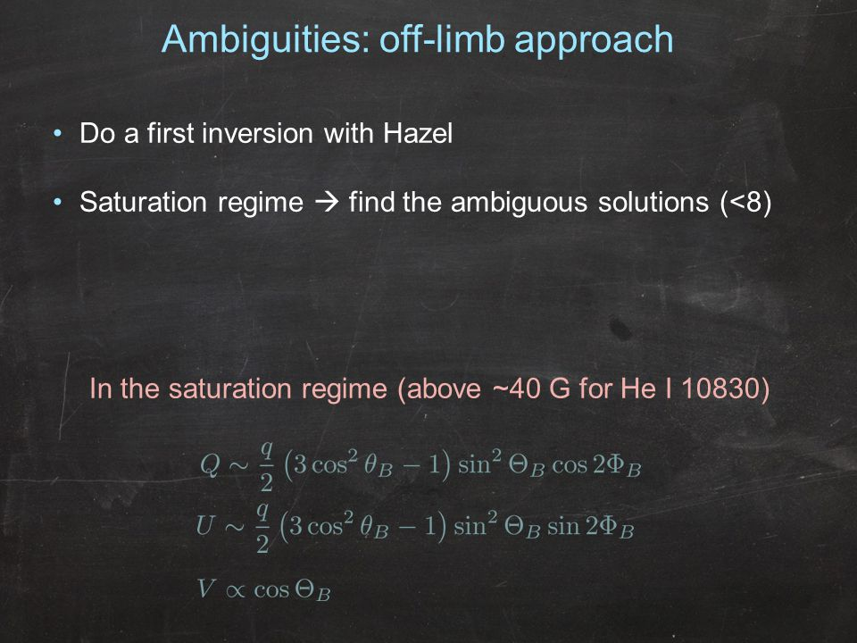 Ambiguities: off-limb approach In the saturation regime (above ~40 G for He I 10830) Do a first inversion with Hazel Saturation regime  find the ambiguous solutions (<8)