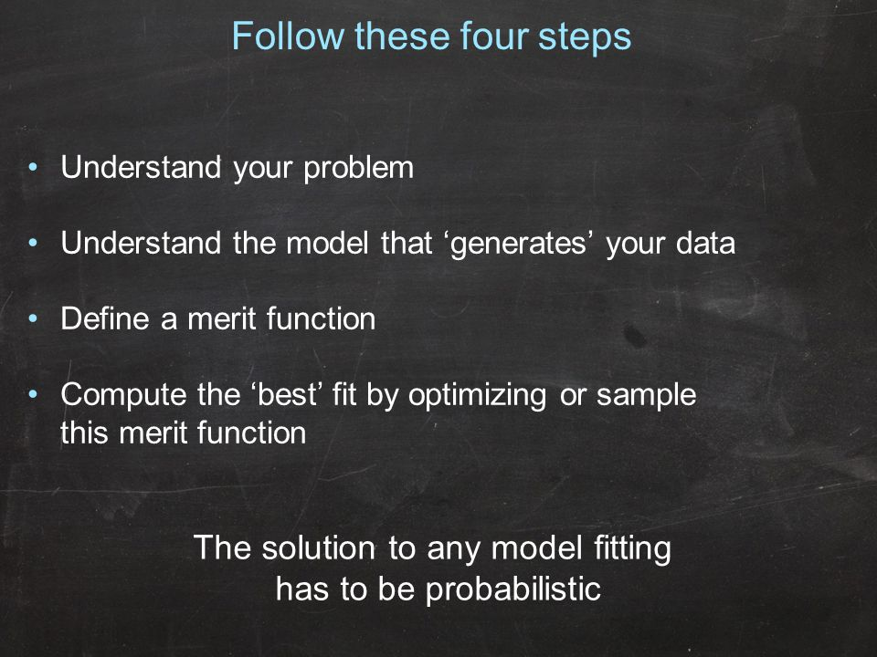 Follow these four steps Understand your problem Understand the model that 'generates' your data Define a merit function Compute the 'best' fit by optimizing or sample this merit function The solution to any model fitting has to be probabilistic