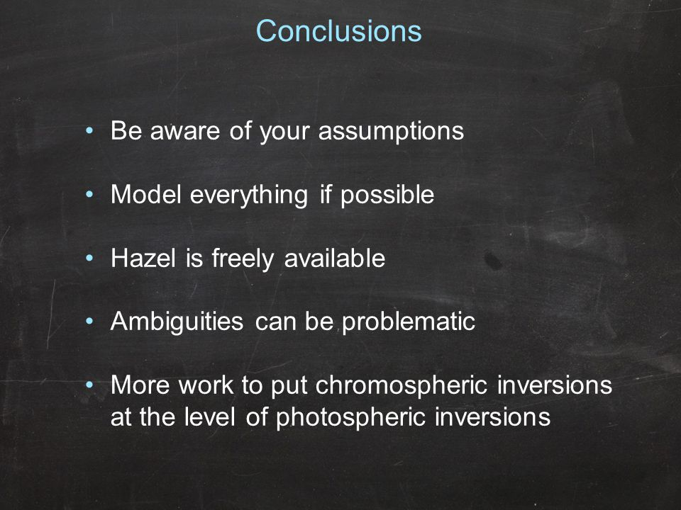 Conclusions Be aware of your assumptions Model everything if possible Hazel is freely available Ambiguities can be problematic More work to put chromo
