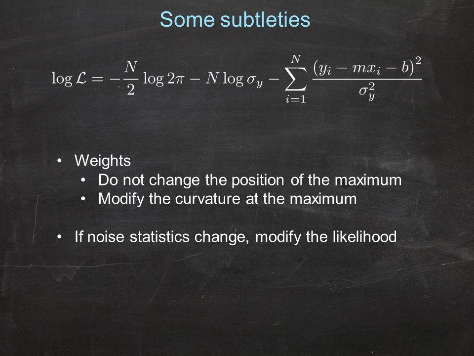 Some subtleties Weights Do not change the position of the maximum Modify the curvature at the maximum If noise statistics change, modify the likelihood