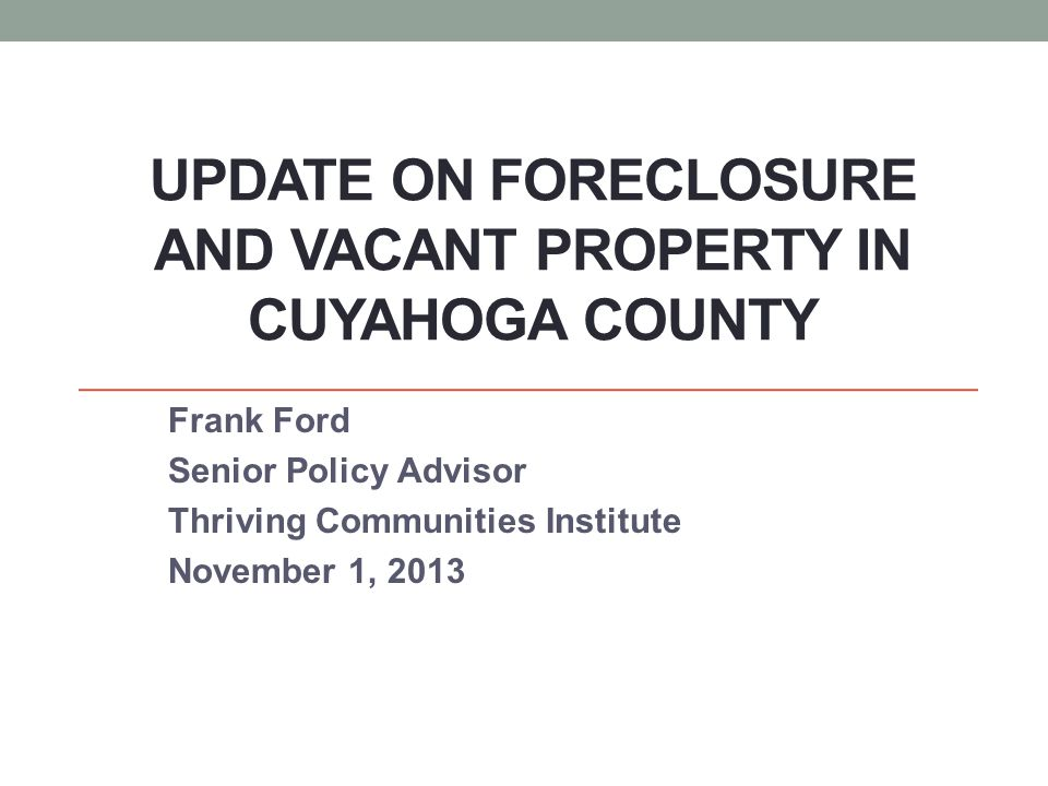 UPDATE ON FORECLOSURE AND VACANT PROPERTY IN CUYAHOGA COUNTY Frank Ford Senior Policy Advisor Thriving Communities Institute November 1, 2013