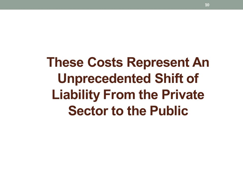 These Costs Represent An Unprecedented Shift of Liability From the Private Sector to the Public 10