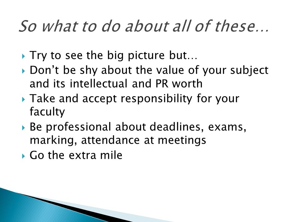  Try to see the big picture but…  Don't be shy about the value of your subject and its intellectual and PR worth  Take and accept responsibility for your faculty  Be professional about deadlines, exams, marking, attendance at meetings  Go the extra mile