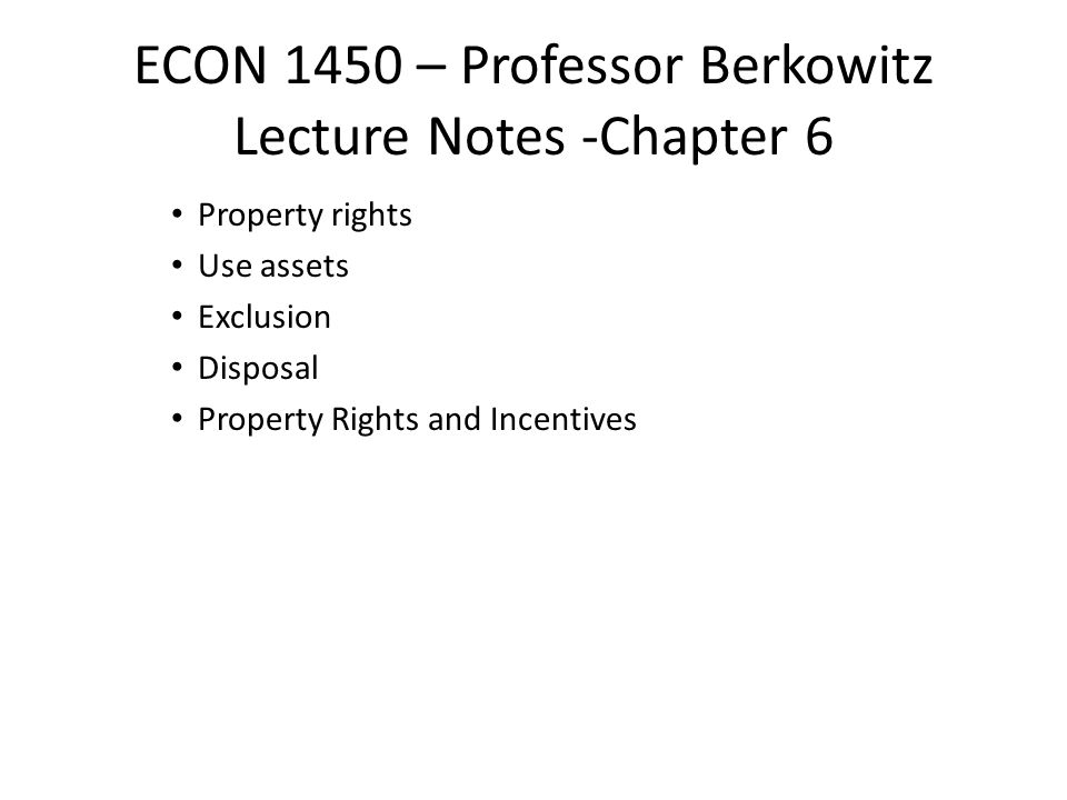 ECON 1450 – Professor Berkowitz Lecture Notes -Chapter 6 Property rights Use assets Exclusion Disposal Property Rights and Incentives