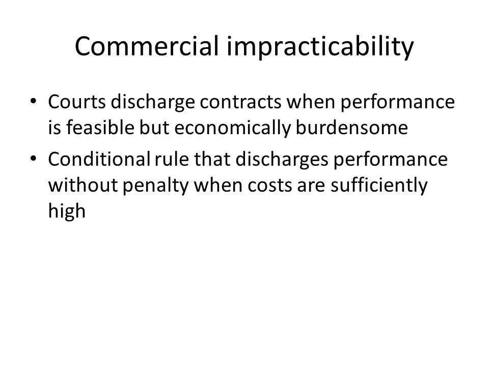 Courts discharge contracts when performance is feasible but economically burdensome Conditional rule that discharges performance without penalty when costs are sufficiently high