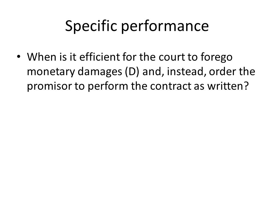 Specific performance When is it efficient for the court to forego monetary damages (D) and, instead, order the promisor to perform the contract as written