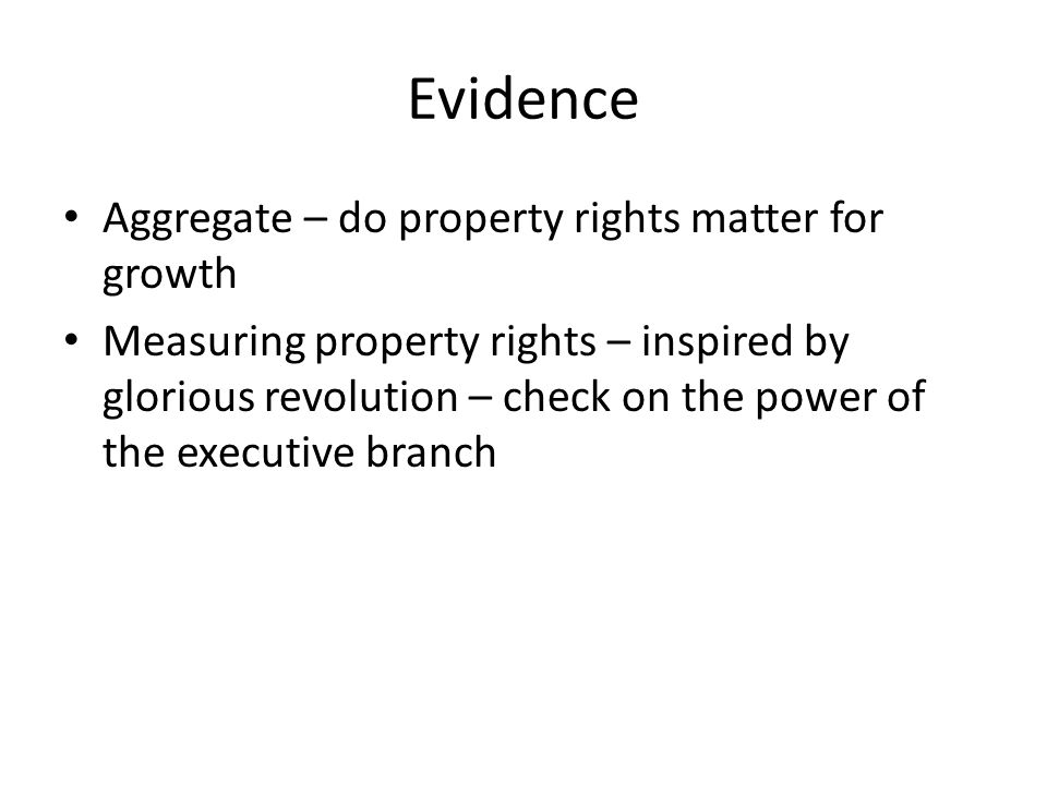 Evidence Aggregate – do property rights matter for growth Measuring property rights – inspired by glorious revolution – check on the power of the executive branch