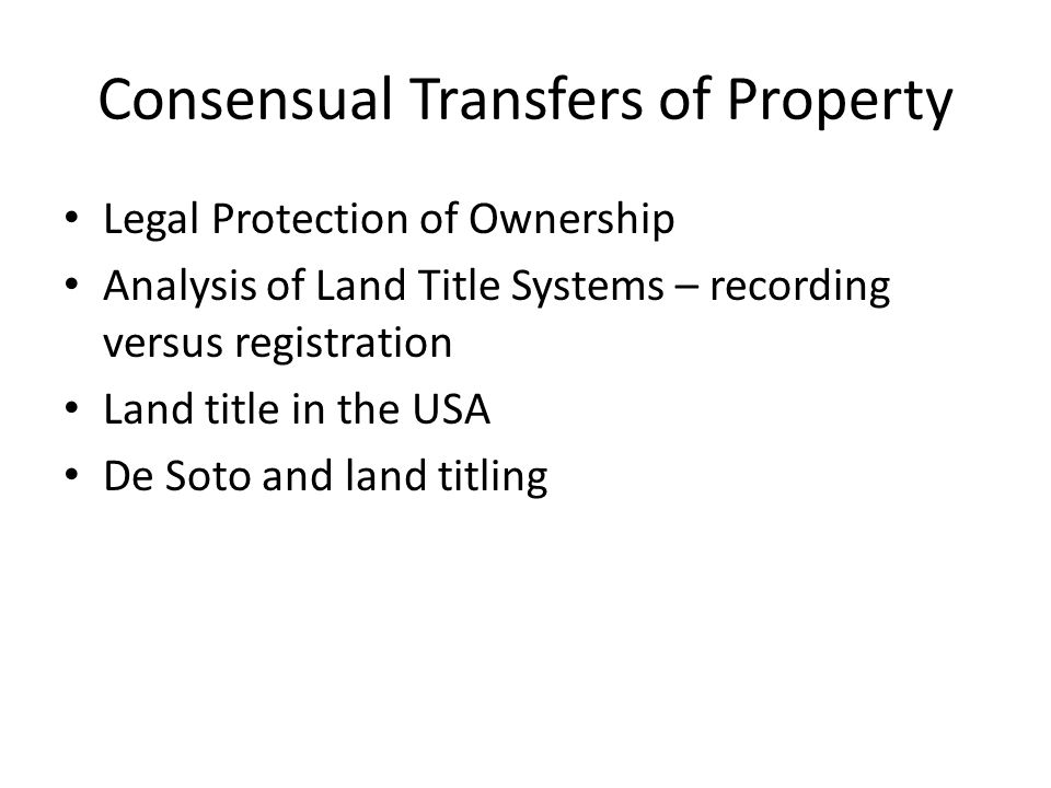 Consensual Transfers of Property Legal Protection of Ownership Analysis of Land Title Systems – recording versus registration Land title in the USA De Soto and land titling