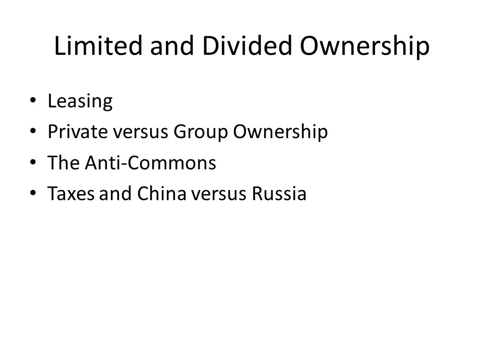 Limited and Divided Ownership Leasing Private versus Group Ownership The Anti-Commons Taxes and China versus Russia