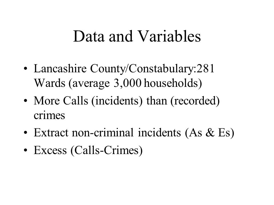 Data and Variables Lancashire County/Constabulary:281 Wards (average 3,000 households) More Calls (incidents) than (recorded) crimes Extract non-criminal incidents (As & Es) Excess (Calls-Crimes)
