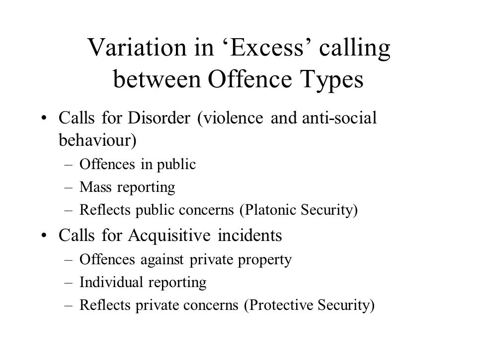 Variation in 'Excess' calling between Offence Types Calls for Disorder (violence and anti-social behaviour) –Offences in public –Mass reporting –Reflects public concerns (Platonic Security) Calls for Acquisitive incidents –Offences against private property –Individual reporting –Reflects private concerns (Protective Security)