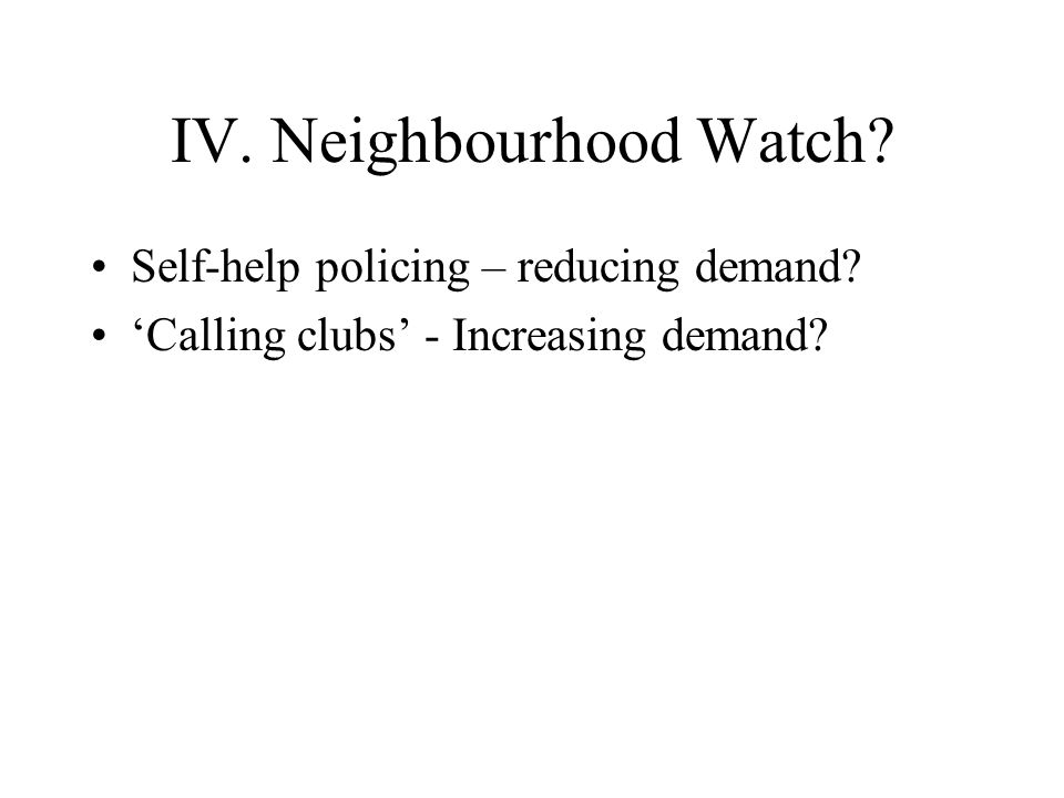 IV. Neighbourhood Watch Self-help policing – reducing demand 'Calling clubs' - Increasing demand