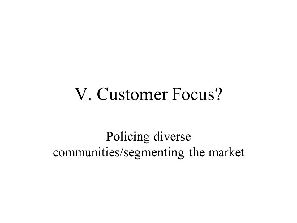 V. Customer Focus Policing diverse communities/segmenting the market