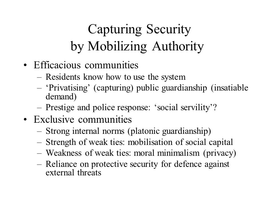 Capturing Security by Mobilizing Authority Efficacious communities –Residents know how to use the system –'Privatising' (capturing) public guardianship (insatiable demand) –Prestige and police response: 'social servility'.