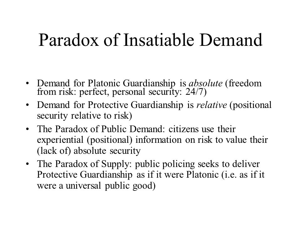 Paradox of Insatiable Demand Demand for Platonic Guardianship is absolute (freedom from risk: perfect, personal security: 24/7) Demand for Protective Guardianship is relative (positional security relative to risk) The Paradox of Public Demand: citizens use their experiential (positional) information on risk to value their (lack of) absolute security The Paradox of Supply: public policing seeks to deliver Protective Guardianship as if it were Platonic (i.e.