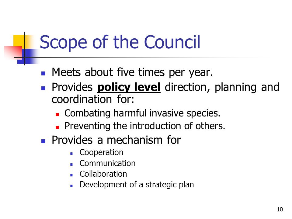 10 Scope of the Council Meets about five times per year. Provides policy level direction, planning and coordination for: Combating harmful invasive sp