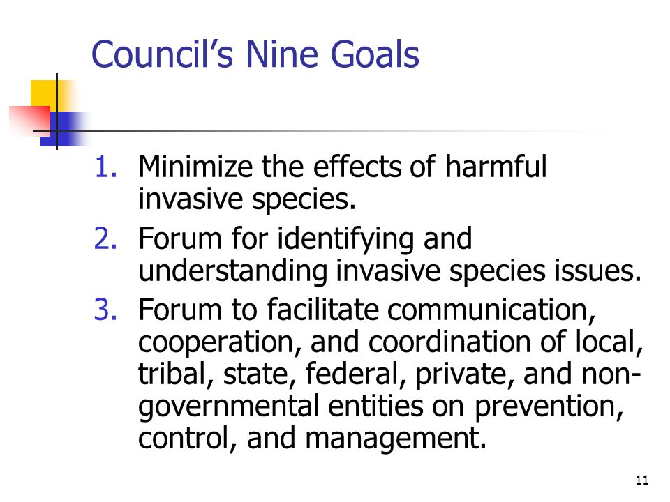 11 Council's Nine Goals 1.Minimize the effects of harmful invasive species. 2.Forum for identifying and understanding invasive species issues. 3.Forum
