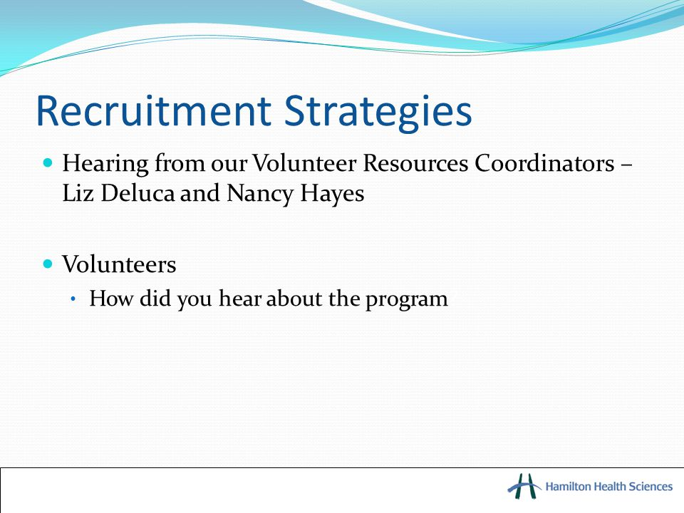 Recruitment Strategies Hearing from our Volunteer Resources Coordinators – Liz Deluca and Nancy Hayes Volunteers How did you hear about the program?