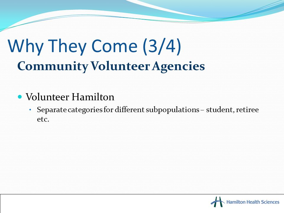 Why They Come (3/4) Community Volunteer Agencies Volunteer Hamilton Separate categories for different subpopulations – student, retiree etc.