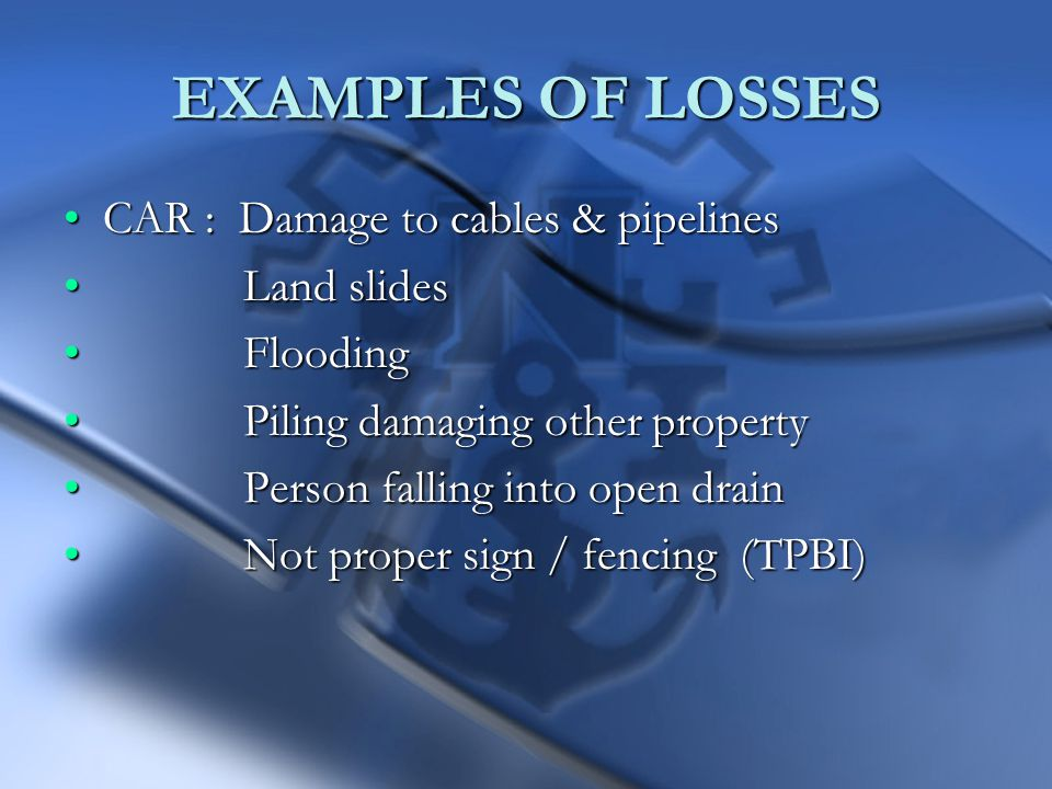 EXAMPLES OF LOSSES CAR : Damage to cables & pipelinesCAR : Damage to cables & pipelines Land slides Land slides Flooding Flooding Piling damaging other property Piling damaging other property Person falling into open drain Person falling into open drain Not proper sign / fencing (TPBI) Not proper sign / fencing (TPBI)