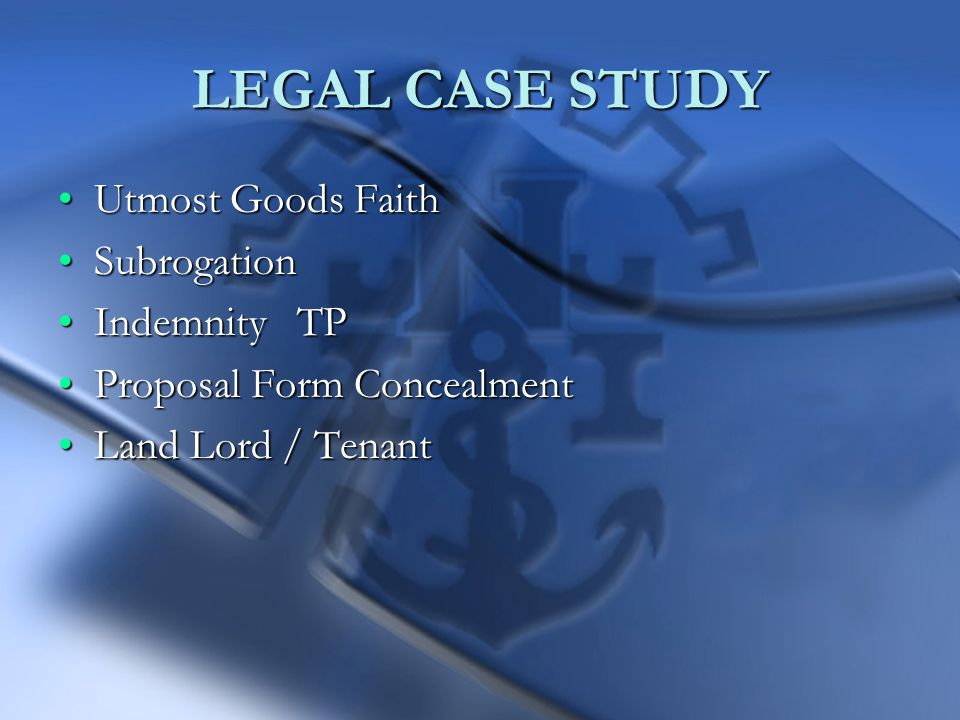 LEGAL CASE STUDY Utmost Goods FaithUtmost Goods Faith SubrogationSubrogation Indemnity TPIndemnity TP Proposal Form ConcealmentProposal Form Concealment Land Lord / TenantLand Lord / Tenant