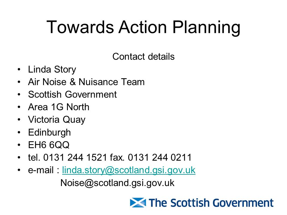 Towards Action Planning Contact details Linda Story Air Noise & Nuisance Team Scottish Government Area 1G North Victoria Quay Edinburgh EH6 6QQ tel.