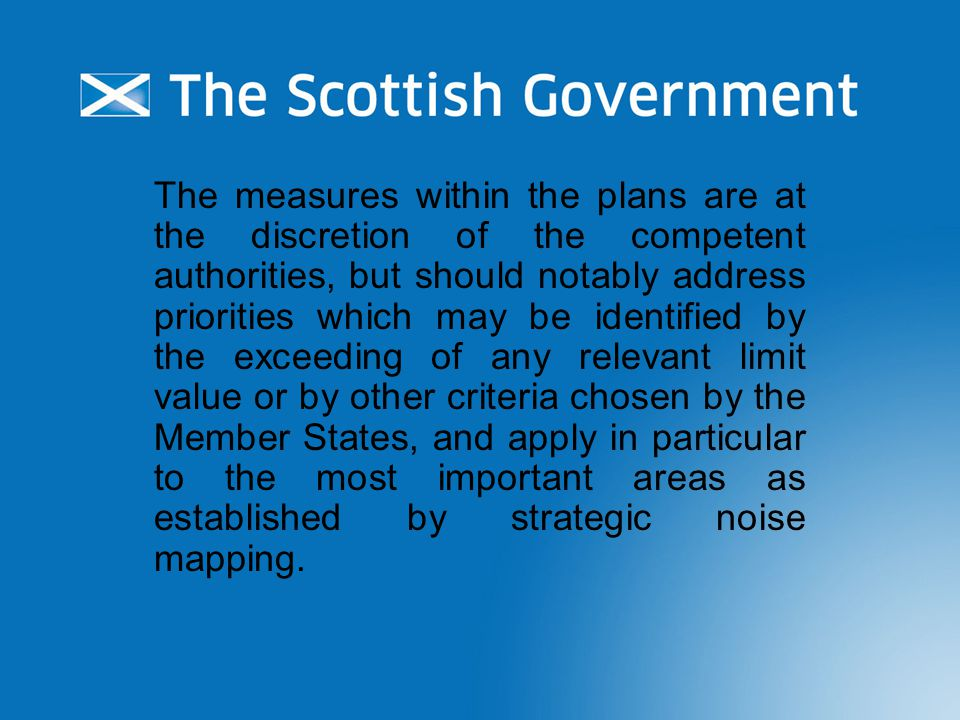 The measures within the plans are at the discretion of the competent authorities, but should notably address priorities which may be identified by the exceeding of any relevant limit value or by other criteria chosen by the Member States, and apply in particular to the most important areas as established by strategic noise mapping.