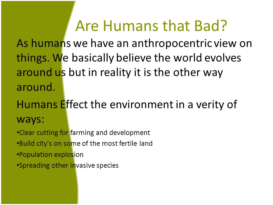 Are Humans that Bad. As humans we have an anthropocentric view on things.