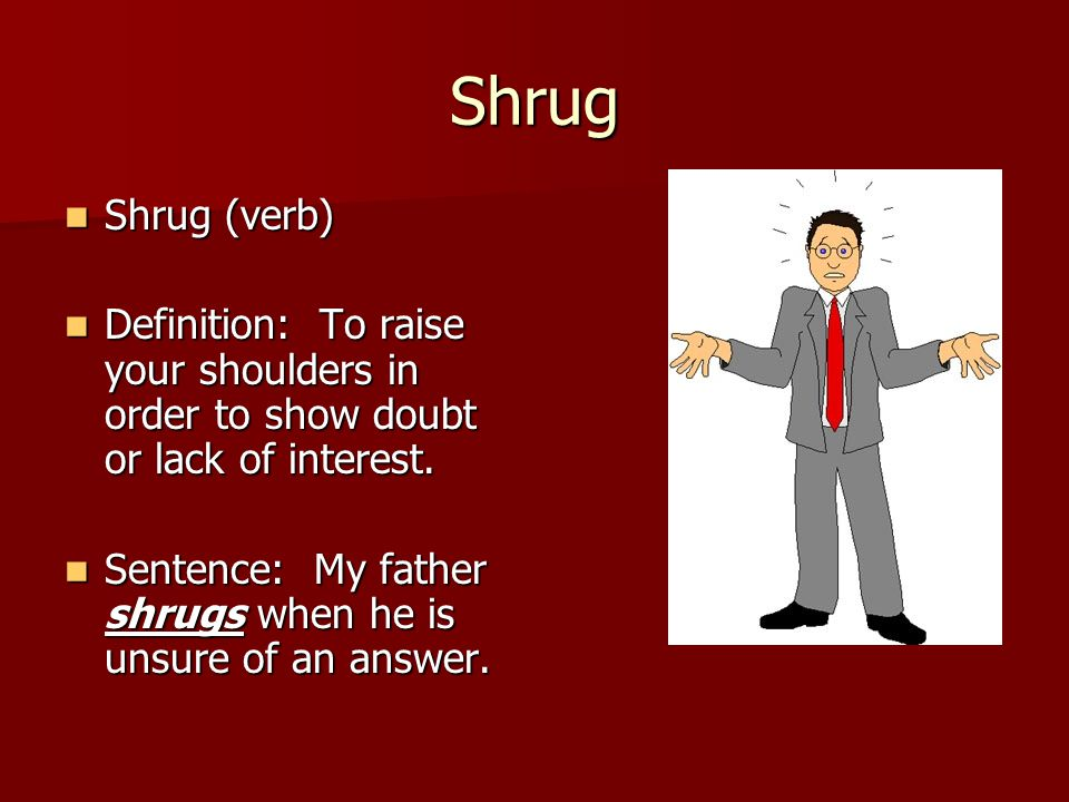 Shrug Shrug (verb) Shrug (verb) Definition: To raise your shoulders in order to show doubt or lack of interest. Definition: To raise your shoulders in