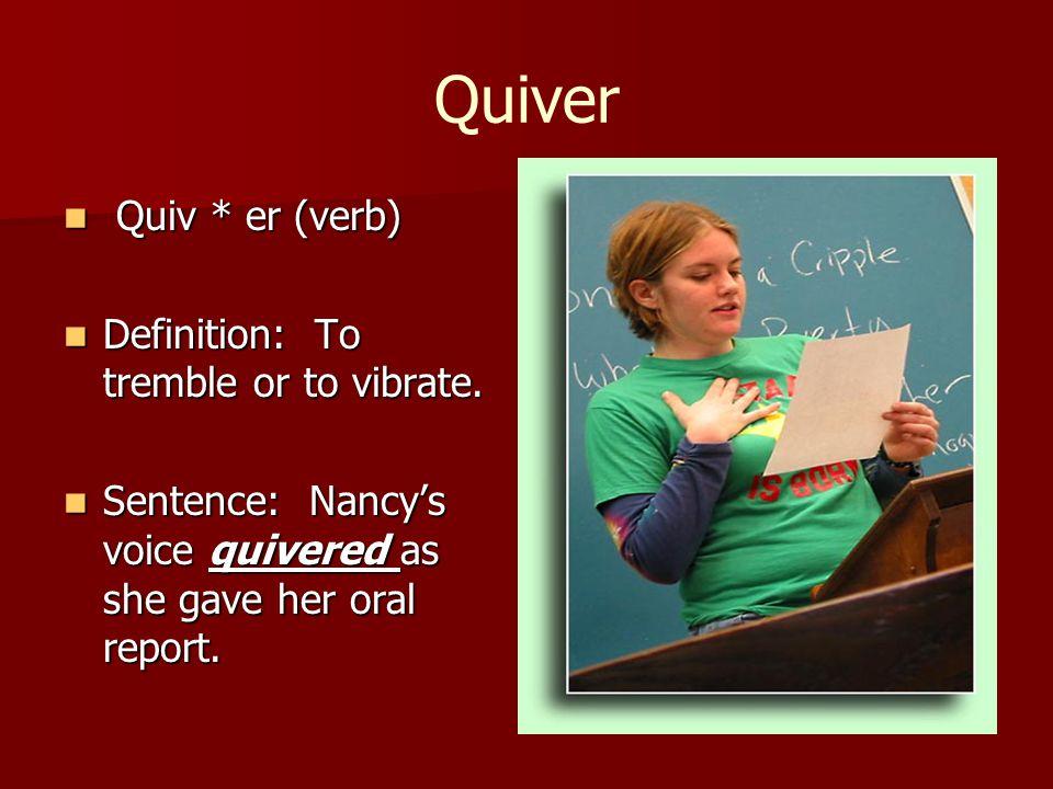 Quiver Quiv * er (verb) Quiv * er (verb) Definition: To tremble or to vibrate. Definition: To tremble or to vibrate. Sentence: Nancy's voice quivered