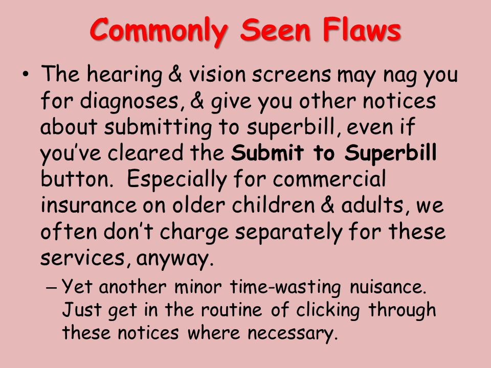 Commonly Seen Flaws The hearing & vision screens may nag you for diagnoses, & give you other notices about submitting to superbill, even if you've cleared the Submit to Superbill button.